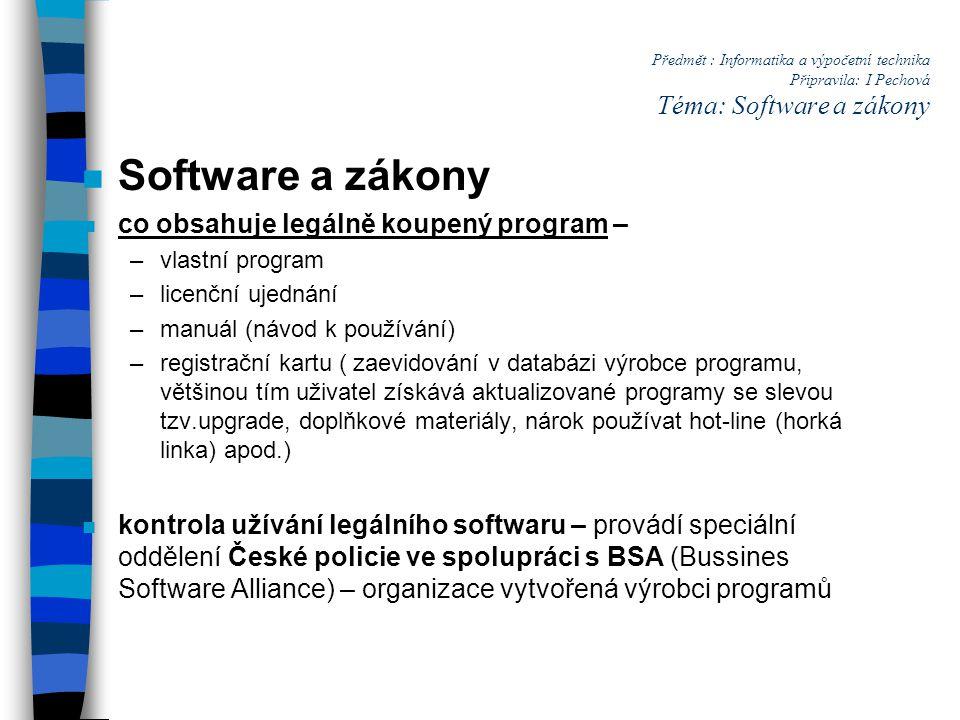 Předmět : Informatika a výpočetní technika Připravila: I Pechová Téma: Software a zákony n Software a zákony n co obsahuje legálně koupený program – –vlastní program –licenční ujednání –manuál (návod k používání) –registrační kartu ( zaevidování v databázi výrobce programu, většinou tím uživatel získává aktualizované programy se slevou tzv.upgrade, doplňkové materiály, nárok používat hot-line (horká linka) apod.) n kontrola užívání legálního softwaru – provádí speciální oddělení České policie ve spolupráci s BSA (Bussines Software Alliance) – organizace vytvořená výrobci programů