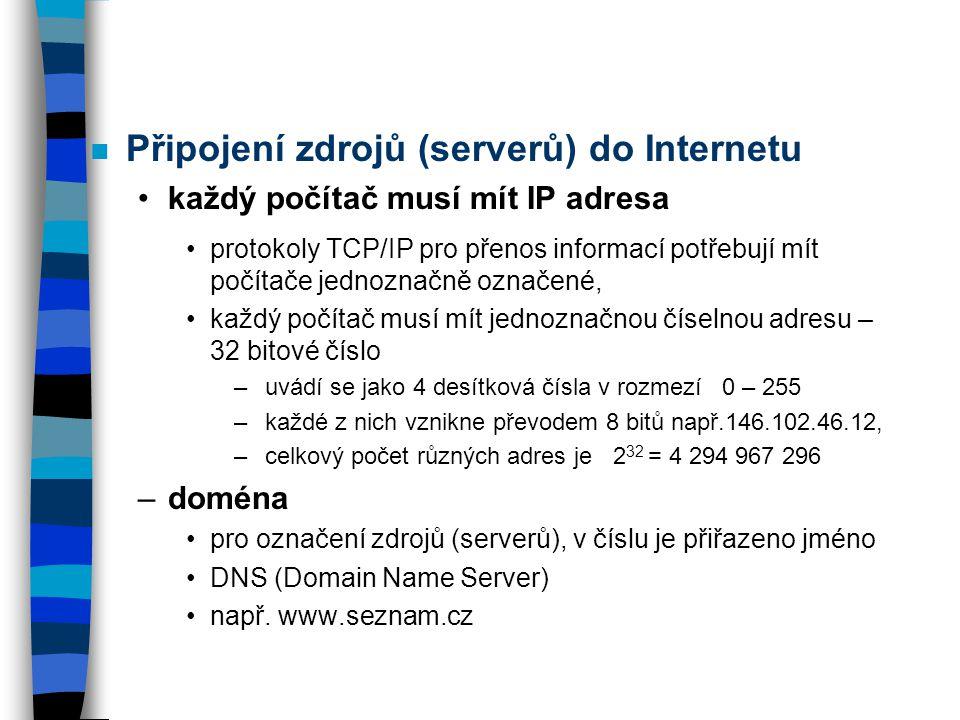 n Připojení zdrojů (serverů) do Internetu každý počítač musí mít IP adresa protokoly TCP/IP pro přenos informací potřebují mít počítače jednoznačně označené, každý počítač musí mít jednoznačnou číselnou adresu – 32 bitové číslo – uvádí se jako 4 desítková čísla v rozmezí 0 – 255 – každé z nich vznikne převodem 8 bitů např.146.102.46.12, – celkový počet různých adres je 2 32 = 4 294 967 296 –doména pro označení zdrojů (serverů), v číslu je přiřazeno jméno DNS (Domain Name Server) např.