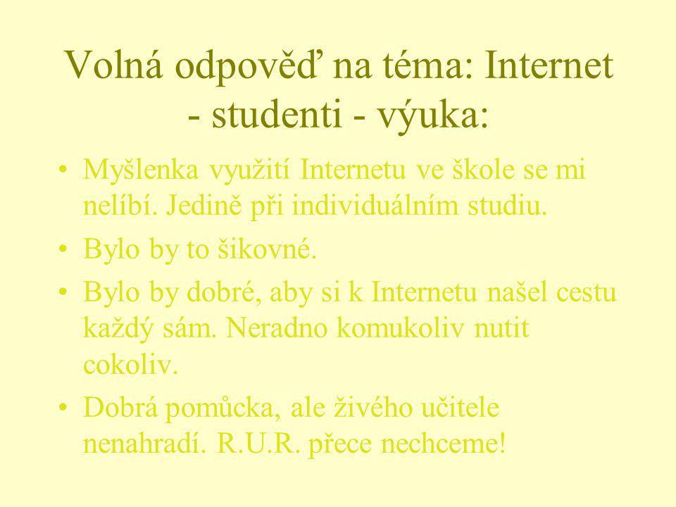 Volná odpověď na téma: Internet - studenti - výuka: Myšlenka využití Internetu ve škole se mi nelíbí. Jedině při individuálním studiu. Bylo by to šiko