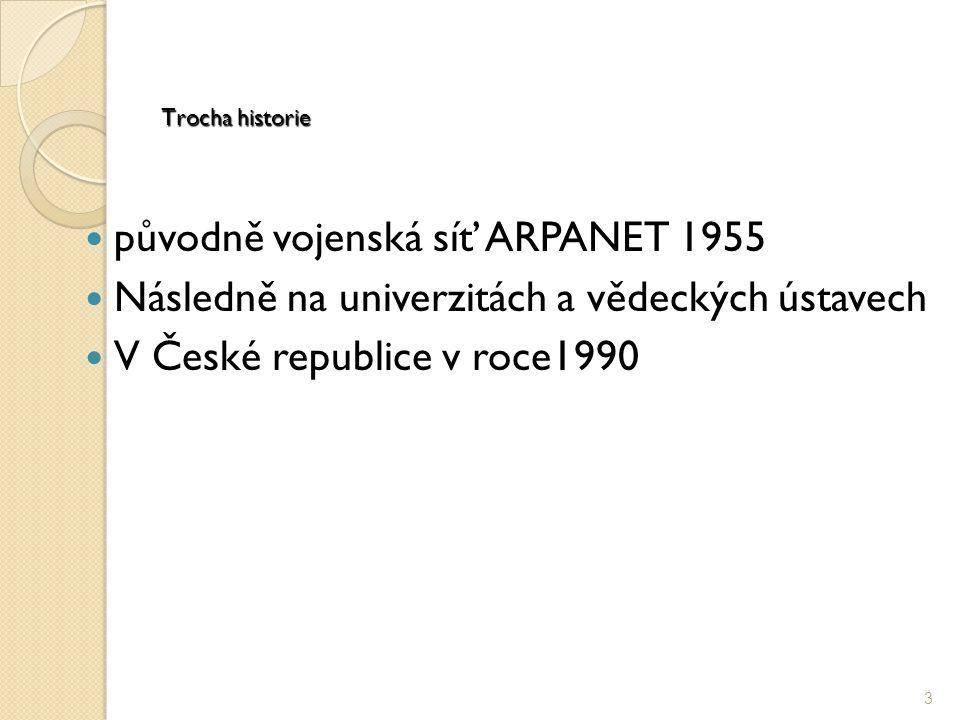 Trocha historie původně vojenská síť ARPANET 1955 Následně na univerzitách a vědeckých ústavech V České republice v roce1990 3