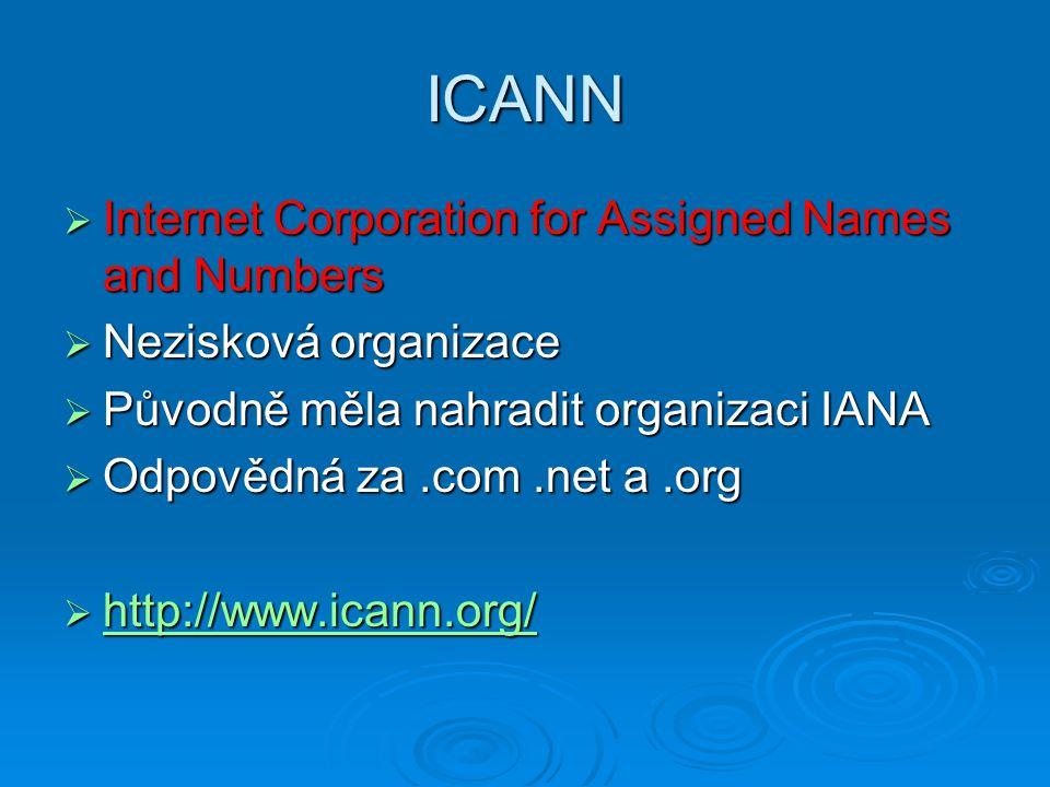 ICANN  Internet Corporation for Assigned Names and Numbers  Nezisková organizace  Původně měla nahradit organizaci IANA  Odpovědná za.com.net a.or