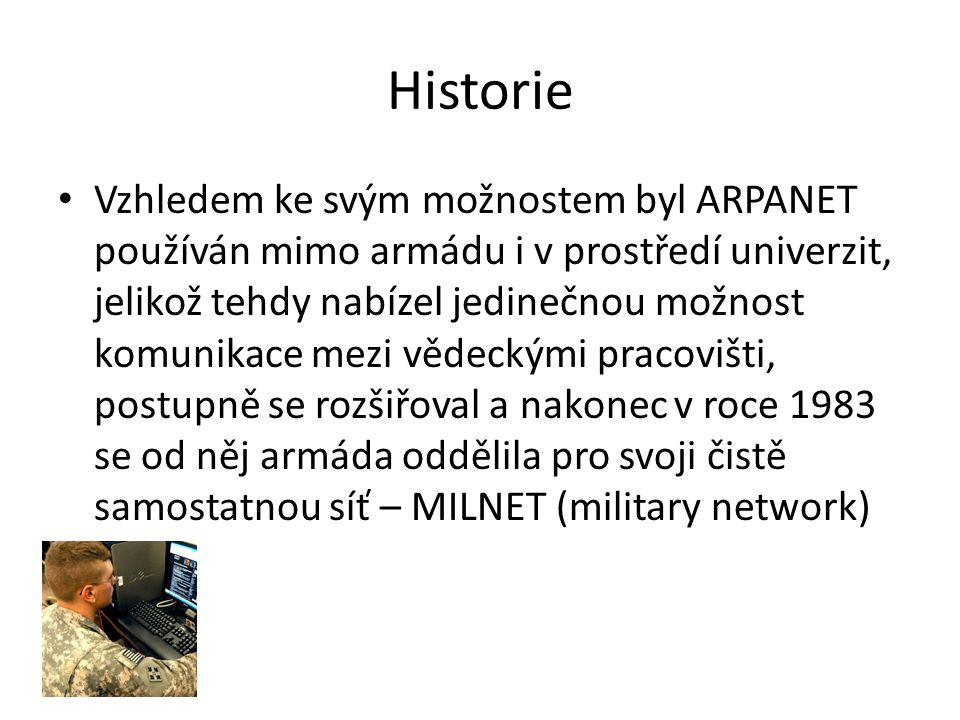 Historie Vzhledem ke svým možnostem byl ARPANET používán mimo armádu i v prostředí univerzit, jelikož tehdy nabízel jedinečnou možnost komunikace mezi