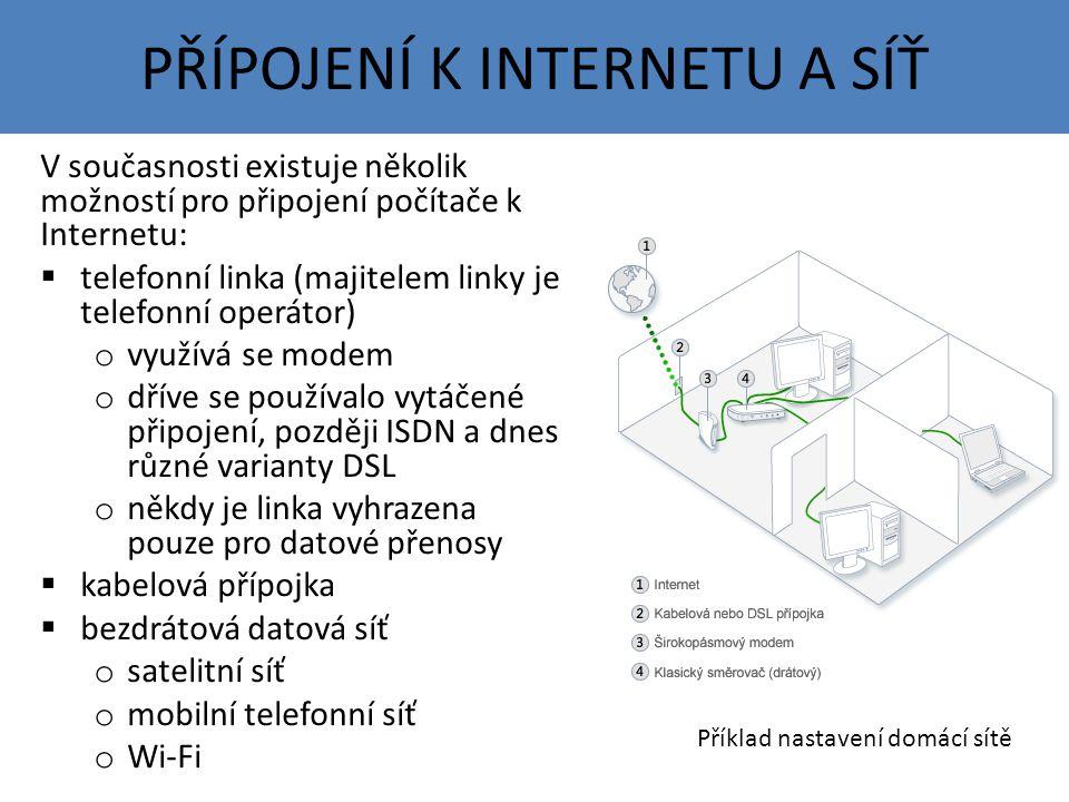 PŘÍPOJENÍ K INTERNETU A SÍŤ V současnosti existuje několik možností pro připojení počítače k Internetu:  telefonní linka (majitelem linky je telefonní operátor) o využívá se modem o dříve se používalo vytáčené připojení, později ISDN a dnes různé varianty DSL o někdy je linka vyhrazena pouze pro datové přenosy  kabelová přípojka  bezdrátová datová síť o satelitní síť o mobilní telefonní síť o Wi-Fi Příklad nastavení domácí sítě