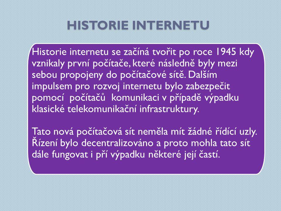 HISTORIE INTERNETU Historie internetu se začíná tvořit po roce 1945 kdy vznikaly první počítače, které následně byly mezi sebou propojeny do počítačové sítě.