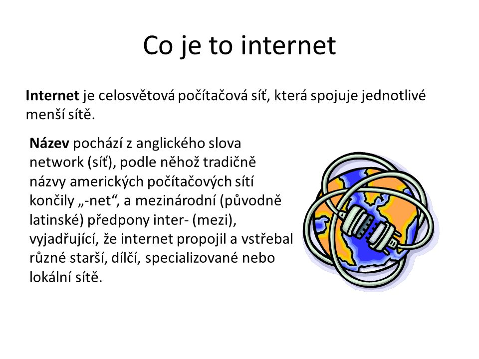 Co je to internet Internet je celosvětová počítačová síť, která spojuje jednotlivé menší sítě. Název pochází z anglického slova network (síť), podle n