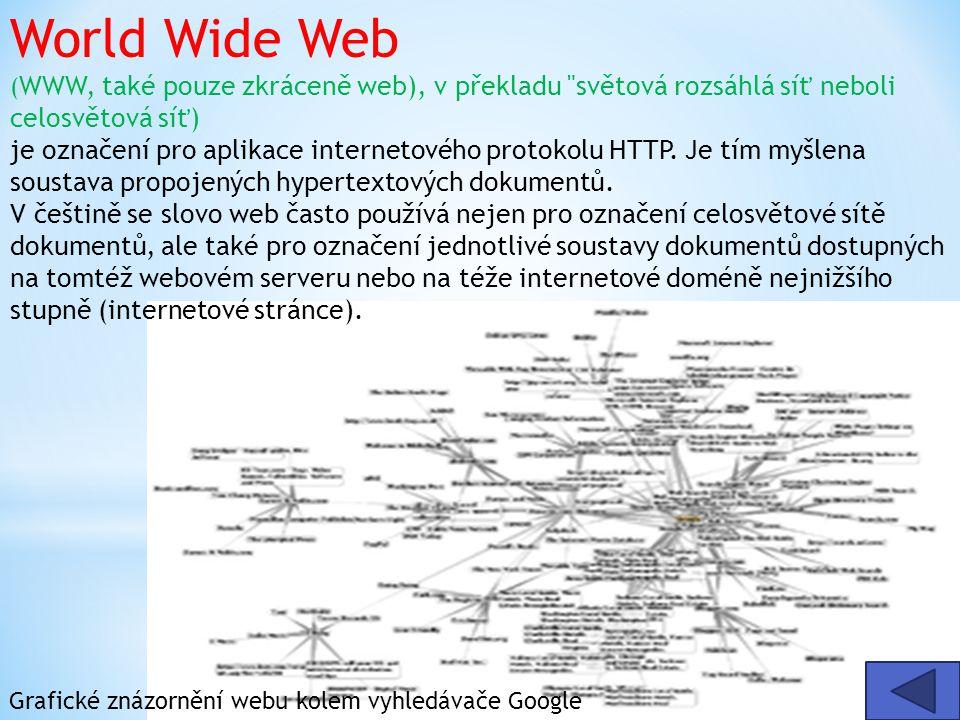 World Wide Web ( WWW, také pouze zkráceně web), v překladu světová rozsáhlá síť neboli celosvětová síť) je označení pro aplikace internetového protokolu HTTP.