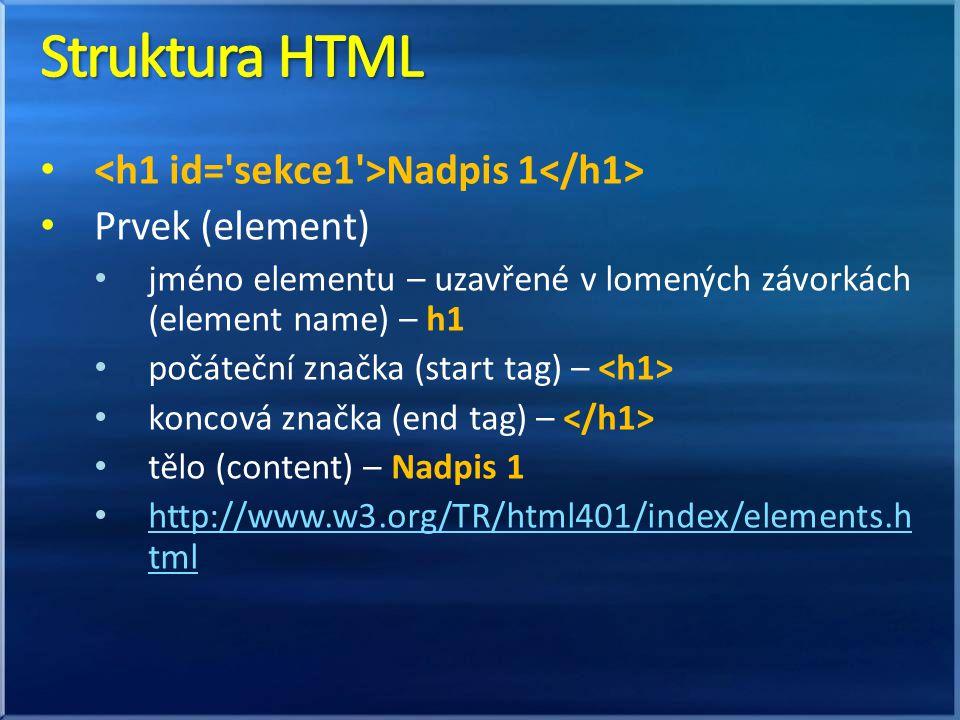 Nadpis 1 Prvek (element) jméno elementu – uzavřené v lomených závorkách (element name) – h1 počáteční značka (start tag) – koncová značka (end tag) – tělo (content) – Nadpis 1 http://www.w3.org/TR/html401/index/elements.h tml http://www.w3.org/TR/html401/index/elements.h tml
