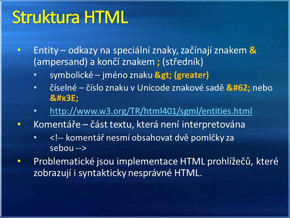Entity – odkazy na speciální znaky, začínají znakem & (ampersand) a končí znakem ; (středník) symbolické – jméno znaku > (greater) číselné – číslo znaku v Unicode znakové sadě > nebo > http://www.w3.org/TR/html401/sgml/entities.html Komentáře – část textu, která není interpretována Problematické jsou implementace HTML prohlížečů, které zobrazují i syntakticky nesprávné HTML.