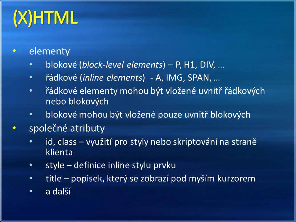 elementy blokové (block-level elements) – P, H1, DIV, … řádkové (inline elements) - A, IMG, SPAN, … řádkové elementy mohou být vložené uvnitř řádkových nebo blokových blokové mohou být vložené pouze uvnitř blokových společné atributy id, class – využití pro styly nebo skriptování na straně klienta style – definice inline stylu prvku title – popisek, který se zobrazí pod myším kurzorem a další