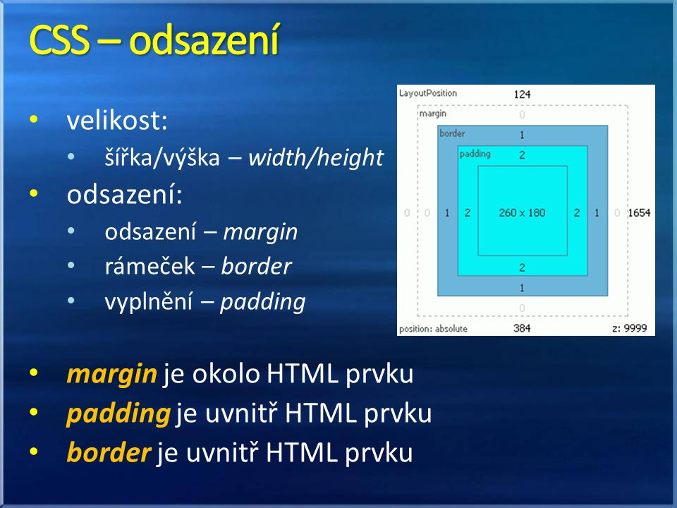 velikost: šířka/výška – width/height odsazení: odsazení – margin rámeček – border vyplnění – padding margin je okolo HTML prvku padding je uvnitř HTML prvku border je uvnitř HTML prvku