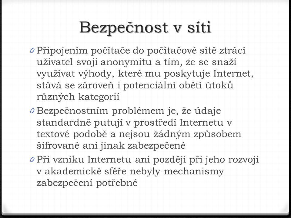 0 Připojením počítače do počítačové sítě ztrácí uživatel svoji anonymitu a tím, že se snaží využívat výhody, které mu poskytuje Internet, stává se zároveň i potenciální obětí útoků různých kategorií 0 Bezpečnostním problémem je, že údaje standardně putují v prostředí Internetu v textové podobě a nejsou žádným způsobem šifrované ani jinak zabezpečené 0 Při vzniku Internetu ani později při jeho rozvoji v akademické sféře nebyly mechanismy zabezpečení potřebné Bezpečnost v síti