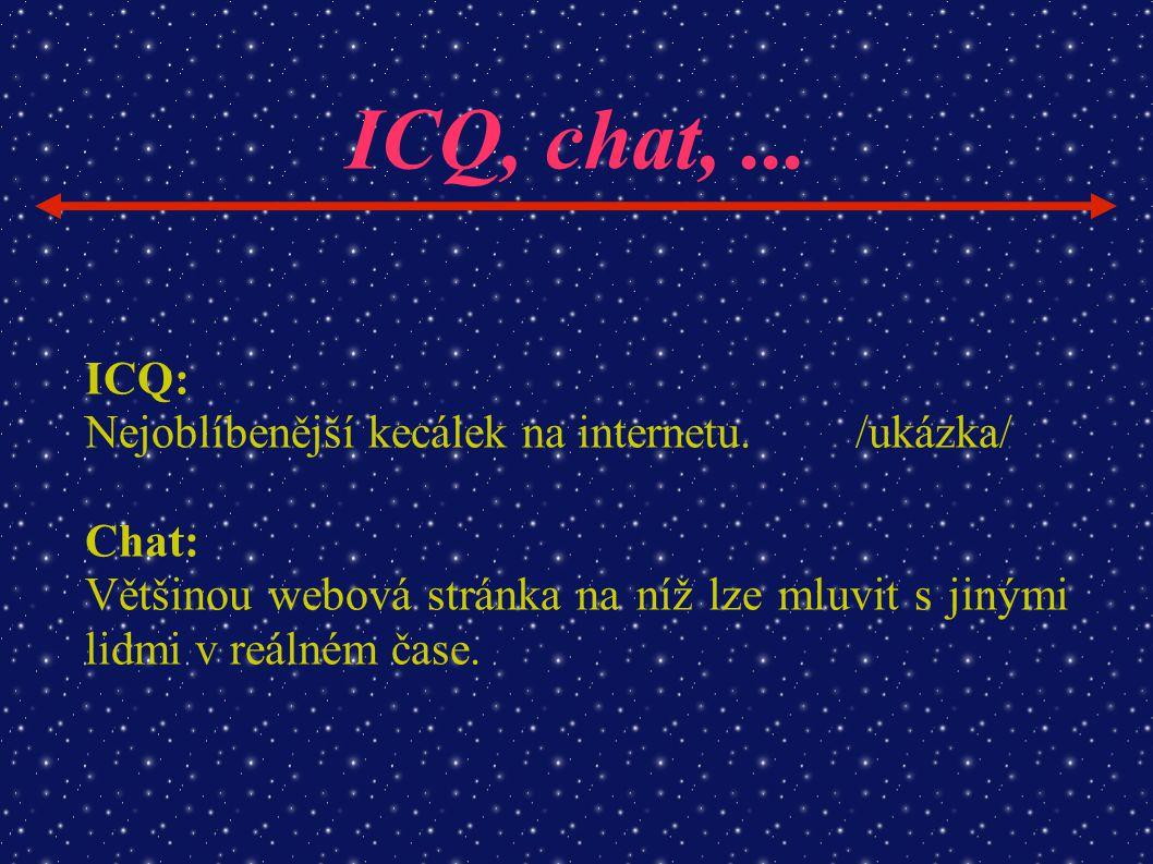 ICQ, chat,... ICQ: Nejoblíbenější kecálek na internetu./ukázka/ Chat: Většinou webová stránka na níž lze mluvit s jinými lidmi v reálném čase.