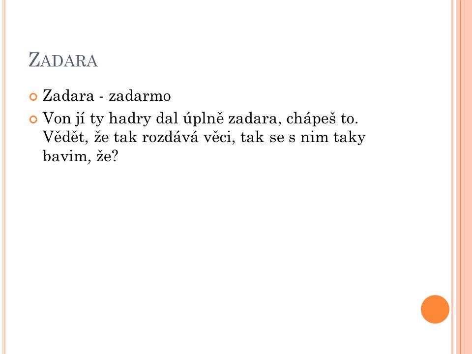 Z ADARA Zadara - zadarmo Von jí ty hadry dal úplně zadara, chápeš to.