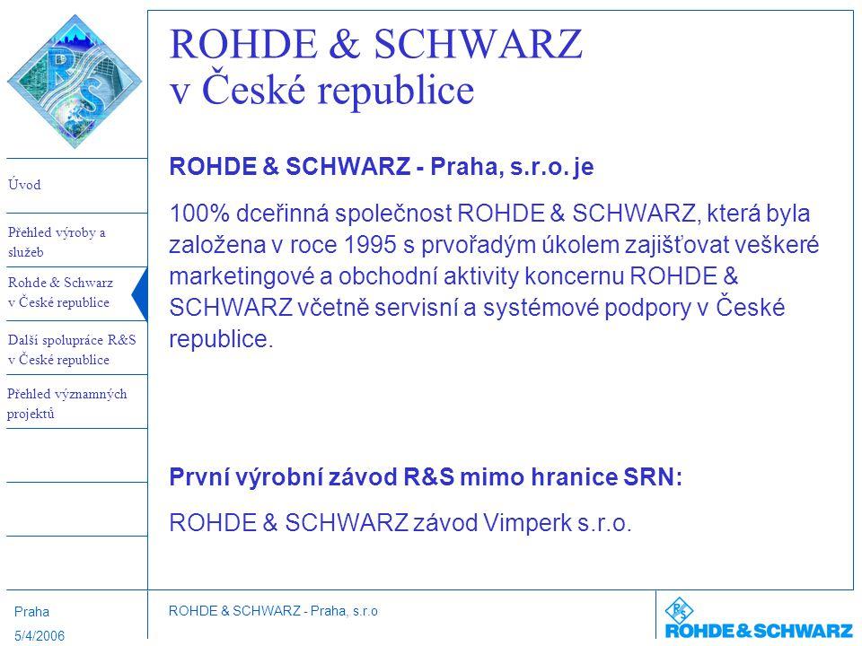 Úvod Rohde & Schwarz v České republice Další spolupráce R&S v České republice Přehled výroby a služeb ROHDE & SCHWARZ - Praha, s.r.o Přehled významných projektů Praha 5/4/2006 ROHDE & SCHWARZ v České republice ROHDE & SCHWARZ - Praha, s.r.o.