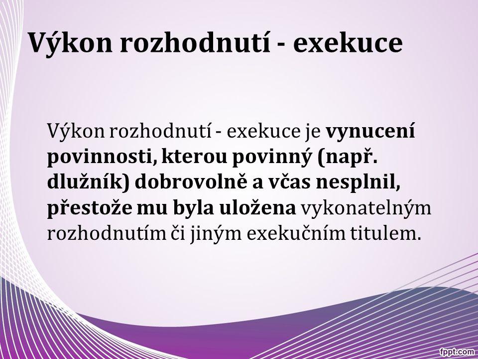 Výkon rozhodnutí - exekuce Výkon rozhodnutí - exekuce je vynucení povinnosti, kterou povinný (např. dlužník) dobrovolně a včas nesplnil, přestože mu b