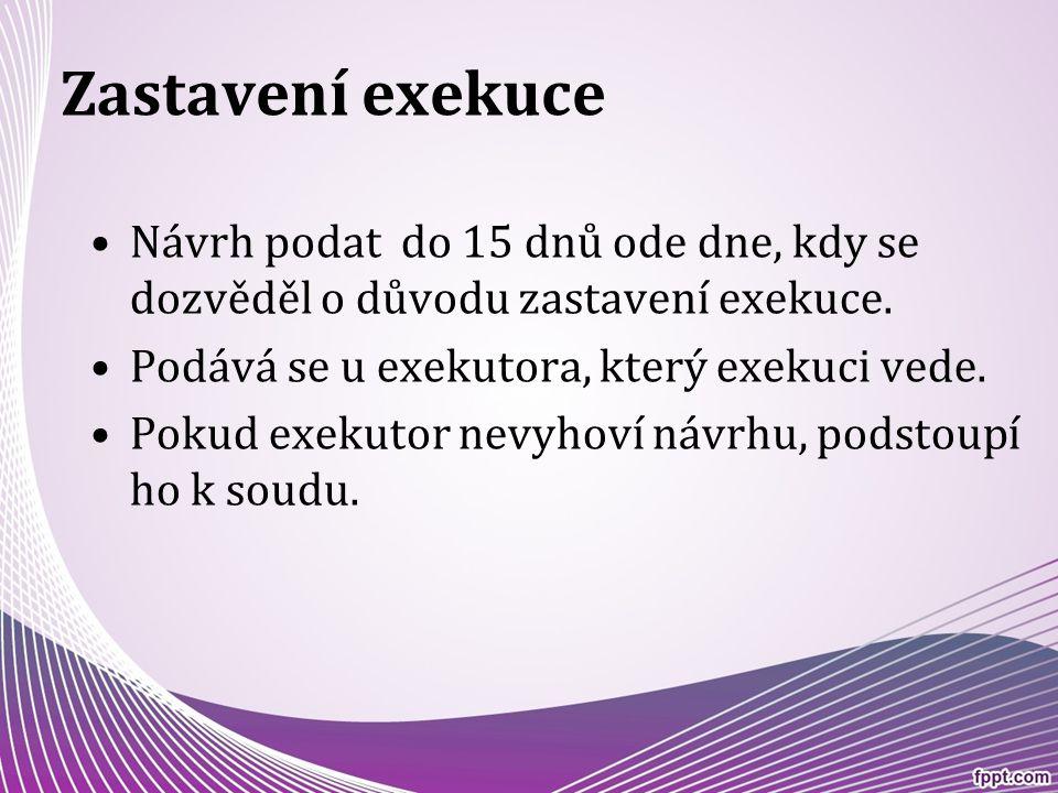Zastavení exekuce Návrh podat do 15 dnů ode dne, kdy se dozvěděl o důvodu zastavení exekuce. Podává se u exekutora, který exekuci vede. Pokud exekutor
