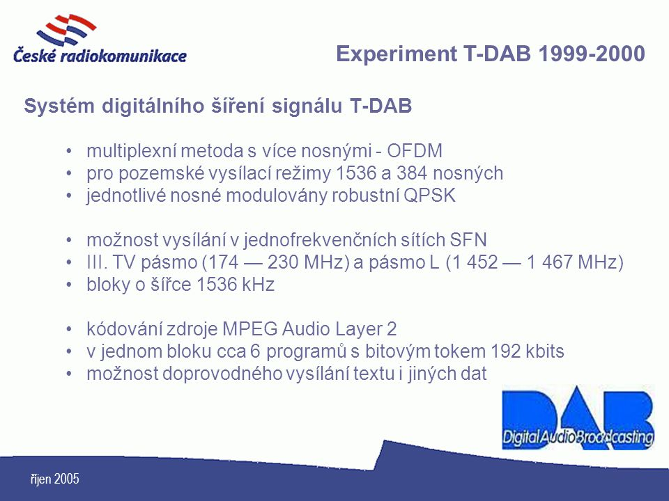 říjen 2005 Systém digitálního šíření signálu T-DAB multiplexní metoda s více nosnými - OFDM pro pozemské vysílací režimy 1536 a 384 nosných jednotlivé