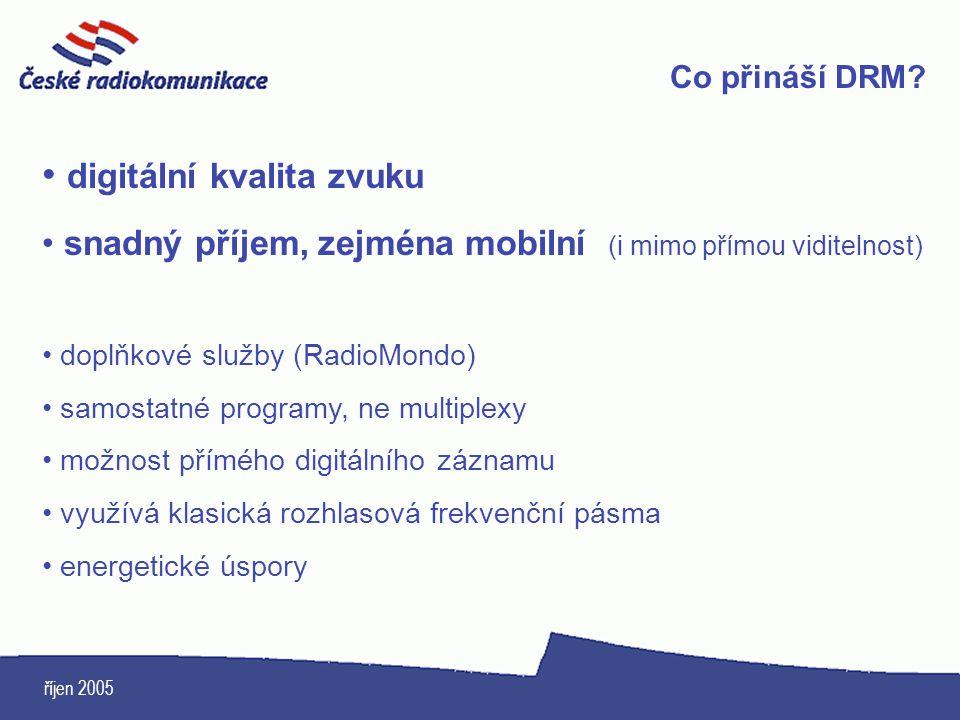 říjen 2005 Co přináší DRM? digitální kvalita zvuku snadný příjem, zejména mobilní (i mimo přímou viditelnost) doplňkové služby (RadioMondo) samostatné