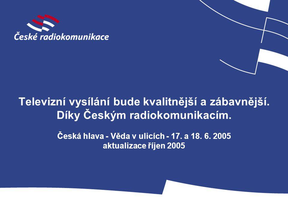 Televizní vysílání bude kvalitnější a zábavnější. Díky Českým radiokomunikacím. Česká hlava - Věda v ulicích - 17. a 18. 6. 2005 aktualizace říjen 200
