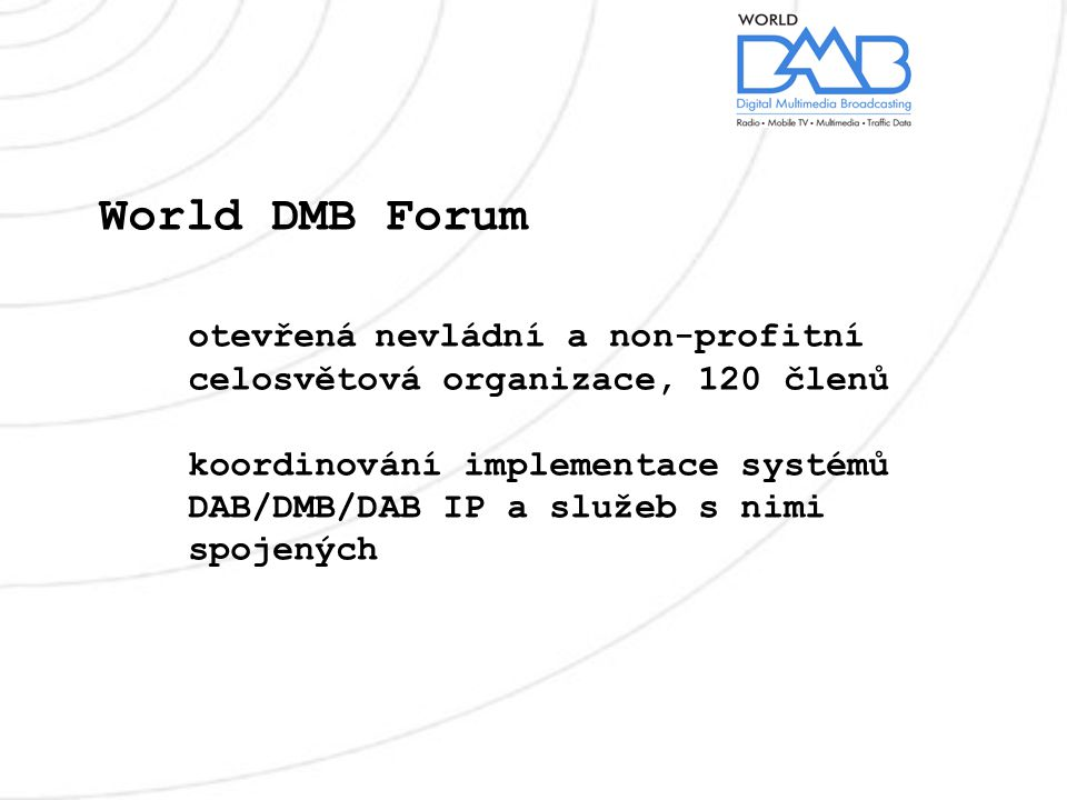 World DMB Forum otevřená nevládní a non-profitní celosvětová organizace, 120 členů koordinování implementace systémů DAB/DMB/DAB IP a služeb s nimi spojených
