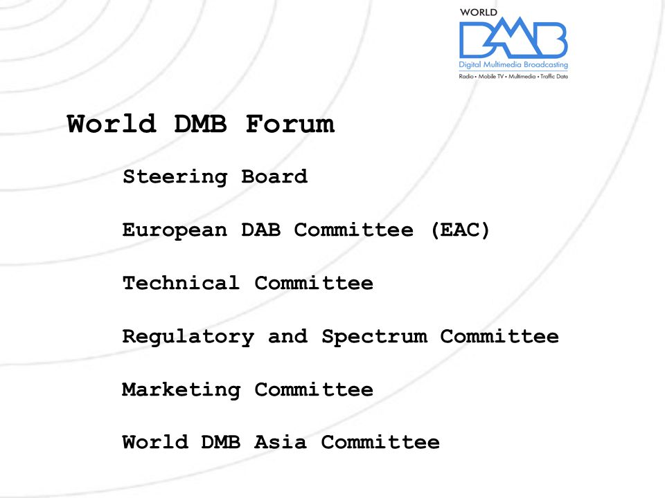 World DMB Forum Steering Board European DAB Committee (EAC) Technical Committee Regulatory and Spectrum Committee Marketing Committee World DMB Asia Committee