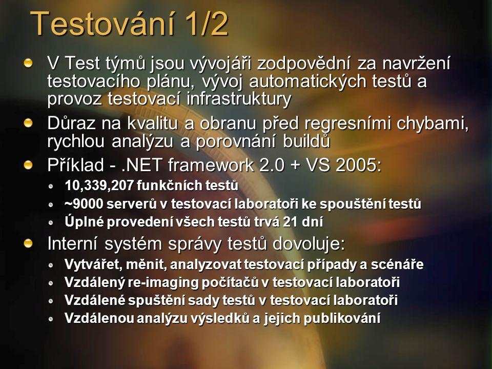 Testování 1/2 V Test týmů jsou vývojáři zodpovědní za navržení testovacího plánu, vývoj automatických testů a provoz testovací infrastruktury Důraz na kvalitu a obranu před regresními chybami, rychlou analýzu a porovnání buildů Příklad -.NET framework 2.0 + VS 2005: 10,339,207 funkčních testů ~9000 serverů v testovací laboratoři ke spouštění testů Úplné provedení všech testů trvá 21 dní Interní systém správy testů dovoluje: Vytvářet, měnit, analyzovat testovací případy a scénáře Vzdálený re-imaging počítačů v testovací laboratoři Vzdálené spuštění sady testů v testovací laboratoři Vzdálenou analýzu výsledků a jejich publikování