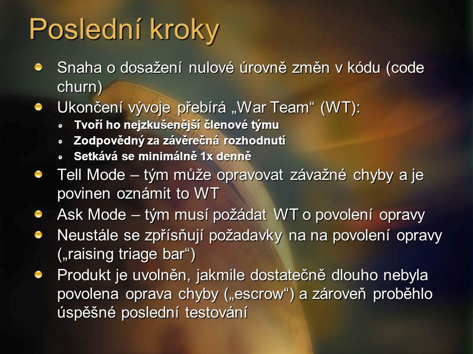 """Poslední kroky Snaha o dosažení nulové úrovně změn v kódu (code churn) Ukončení vývoje přebírá """"War Team (WT): Tvoří ho nejzkušenější členové týmu Zodpovědný za závěrečná rozhodnutí Setkává se minimálně 1x denně Tell Mode – tým může opravovat závažné chyby a je povinen oznámit to WT Ask Mode – tým musí požádat WT o povolení opravy Neustále se zpřísňují požadavky na na povolení opravy (""""raising triage bar ) Produkt je uvolněn, jakmile dostatečně dlouho nebyla povolena oprava chyby (""""escrow ) a zároveň proběhlo úspěšné poslední testování"""