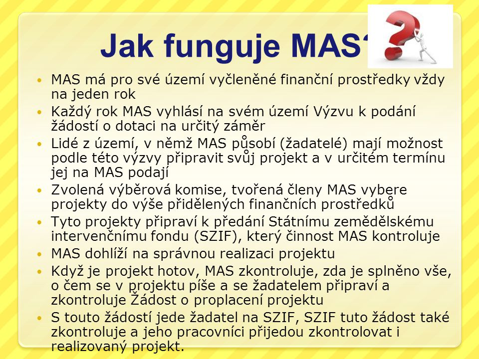 Jak funguje MAS? MAS má pro své území vyčleněné finanční prostředky vždy na jeden rok Každý rok MAS vyhlásí na svém území Výzvu k podání žádostí o dot