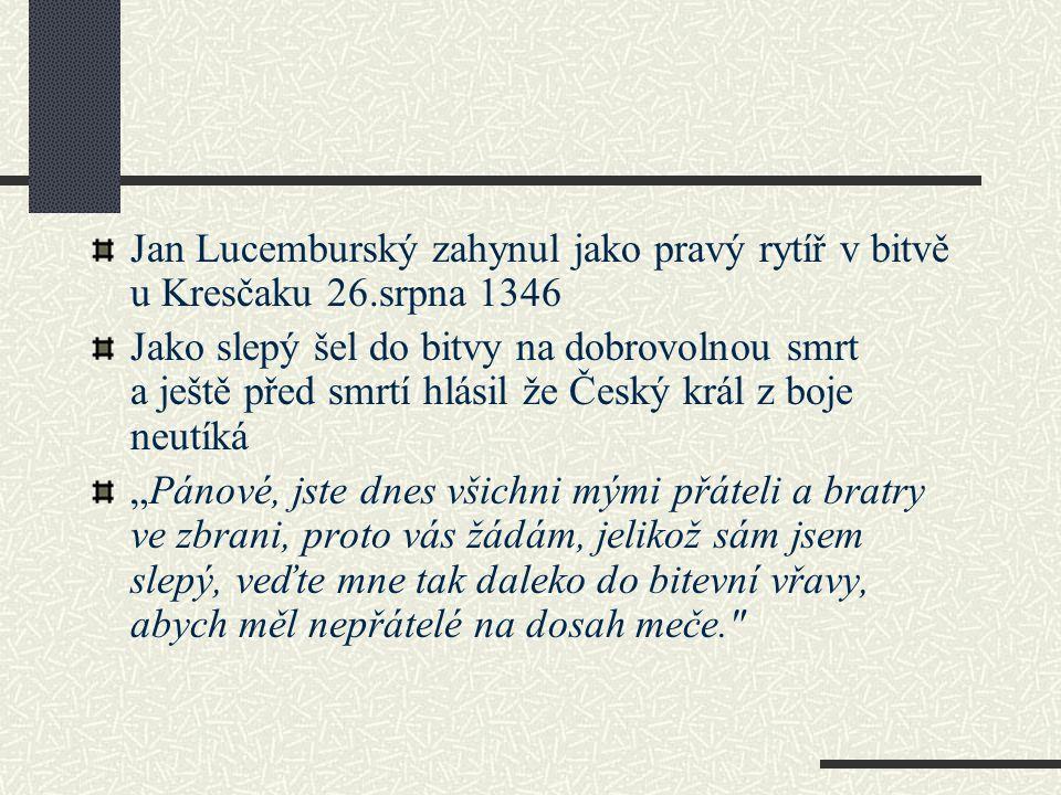Jan Lucemburský zahynul jako pravý rytíř v bitvě u Kresčaku 26.srpna 1346 Jako slepý šel do bitvy na dobrovolnou smrt a ještě před smrtí hlásil že Čes