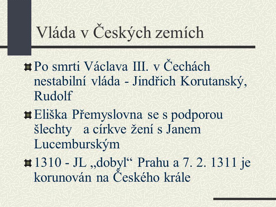 Vláda v Českých zemích Po smrti Václava III. v Čechách nestabilní vláda - Jindřich Korutanský, Rudolf Eliška Přemyslovna se s podporou šlechty a církv