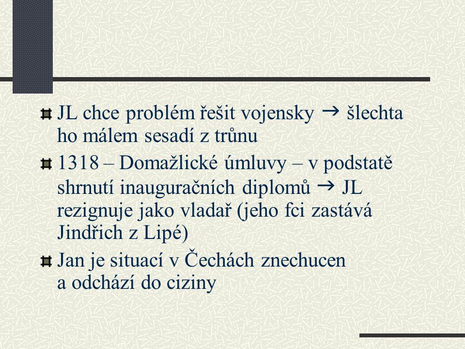 JL chce problém řešit vojensky  šlechta ho málem sesadí z trůnu 1318 – Domažlické úmluvy – v podstatě shrnutí inauguračních diplomů  JL rezignuje ja