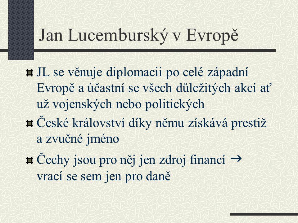 Jan Lucemburský v Evropě JL se věnuje diplomacii po celé západní Evropě a účastní se všech důležitých akcí ať už vojenských nebo politických České krá