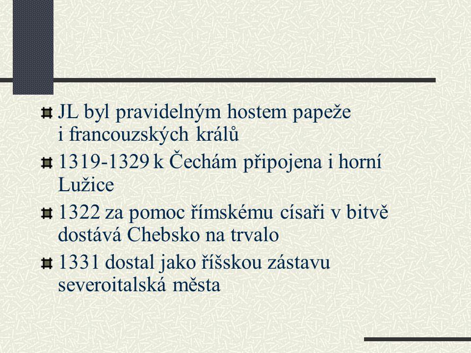 JL byl pravidelným hostem papeže i francouzských králů 1319-1329 k Čechám připojena i horní Lužice 1322 za pomoc římskému císaři v bitvě dostává Chebs