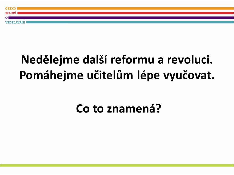 Nedělejme další reformu a revoluci. Pomáhejme učitelům lépe vyučovat. Co to znamená