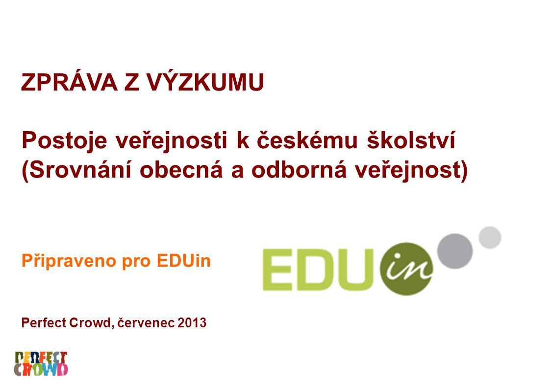 ZPRÁVA Z VÝZKUMU Postoje veřejnosti k českému školství (Srovnání obecná a odborná veřejnost) Připraveno pro EDUin Perfect Crowd, červenec 2013