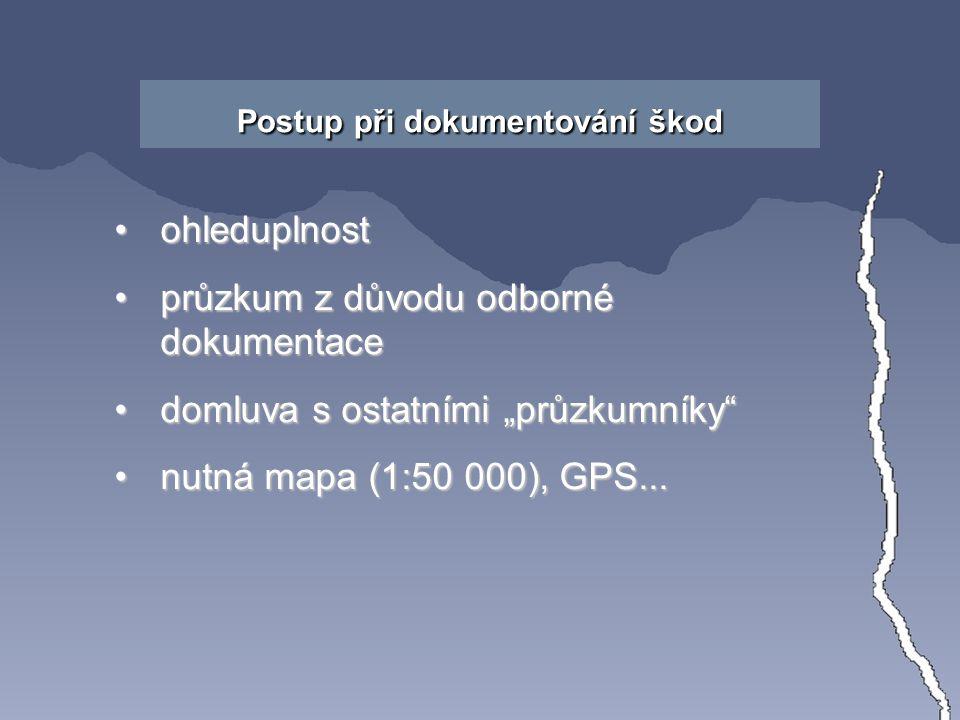 """Postup při dokumentování škod ohleduplnostohleduplnost průzkum z důvodu odborné dokumentaceprůzkum z důvodu odborné dokumentace domluva s ostatními """"průzkumníky domluva s ostatními """"průzkumníky nutná mapa (1:50 000), GPS...nutná mapa (1:50 000), GPS..."""
