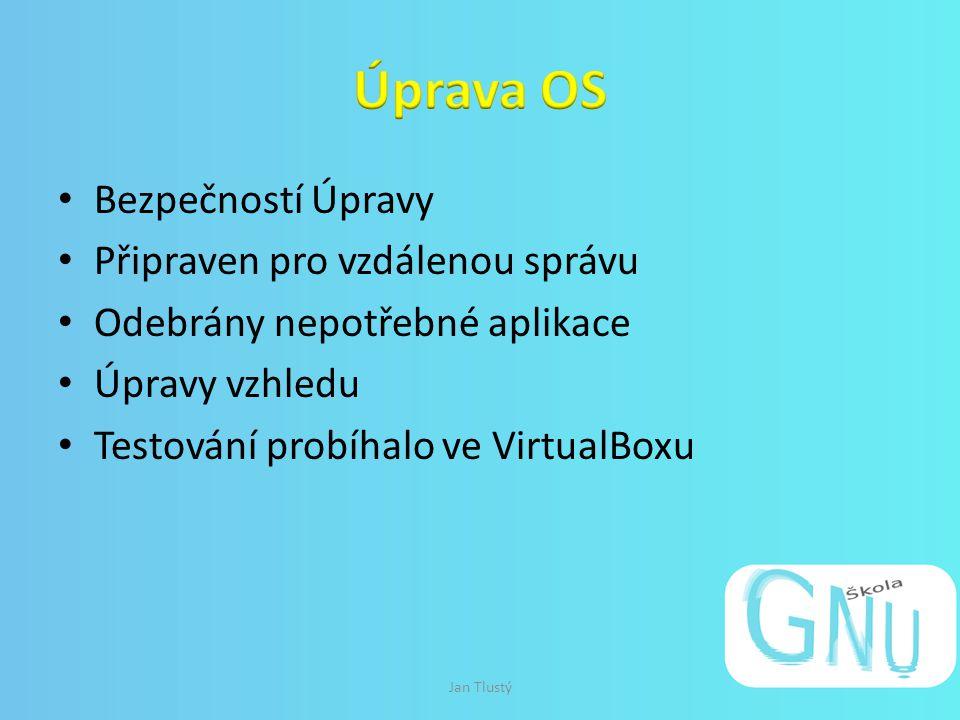 Bezpečností Úpravy Připraven pro vzdálenou správu Odebrány nepotřebné aplikace Úpravy vzhledu Testování probíhalo ve VirtualBoxu Jan Tlustý