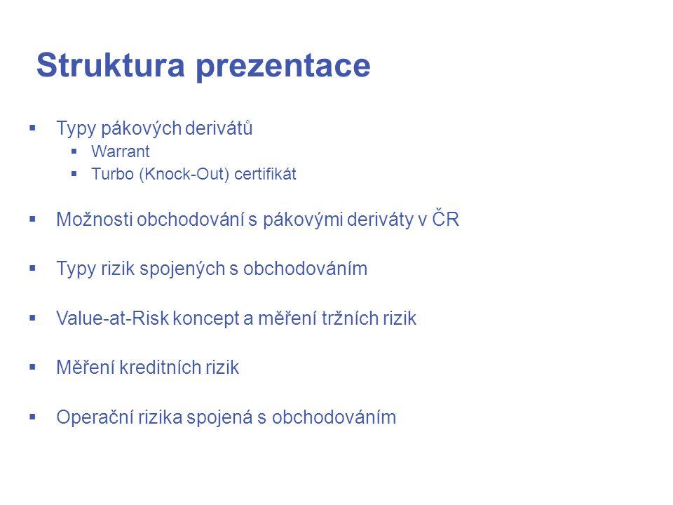 Struktura prezentace  Typy pákových derivátů  Warrant  Turbo (Knock-Out) certifikát  Možnosti obchodování s pákovými deriváty v ČR  Typy rizik spojených s obchodováním  Value-at-Risk koncept a měření tržních rizik  Měření kreditních rizik  Operační rizika spojená s obchodováním
