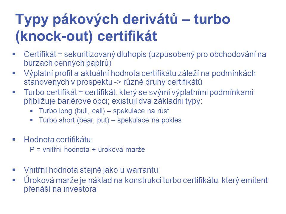Typy pákových derivátů – turbo (knock-out) certifikát  Certifikát = sekuritizovaný dluhopis (uzpůsobený pro obchodování na burzách cenných papírů)  Výplatní profil a aktuální hodnota certifikátu záleží na podmínkách stanovených v prospektu -> různé druhy certifikátů  Turbo certifikát = certifikát, který se svými výplatními podmínkami přibližuje bariérové opci; existují dva základní typy:  Turbo long (bull, call) – spekulace na růst  Turbo short (bear, put) – spekulace na pokles  Hodnota certifikátu: P = vnitřní hodnota + úroková marže  Vnitřní hodnota stejně jako u warrantu  Úroková marže je náklad na konstrukci turbo certifikátu, který emitent přenáší na investora