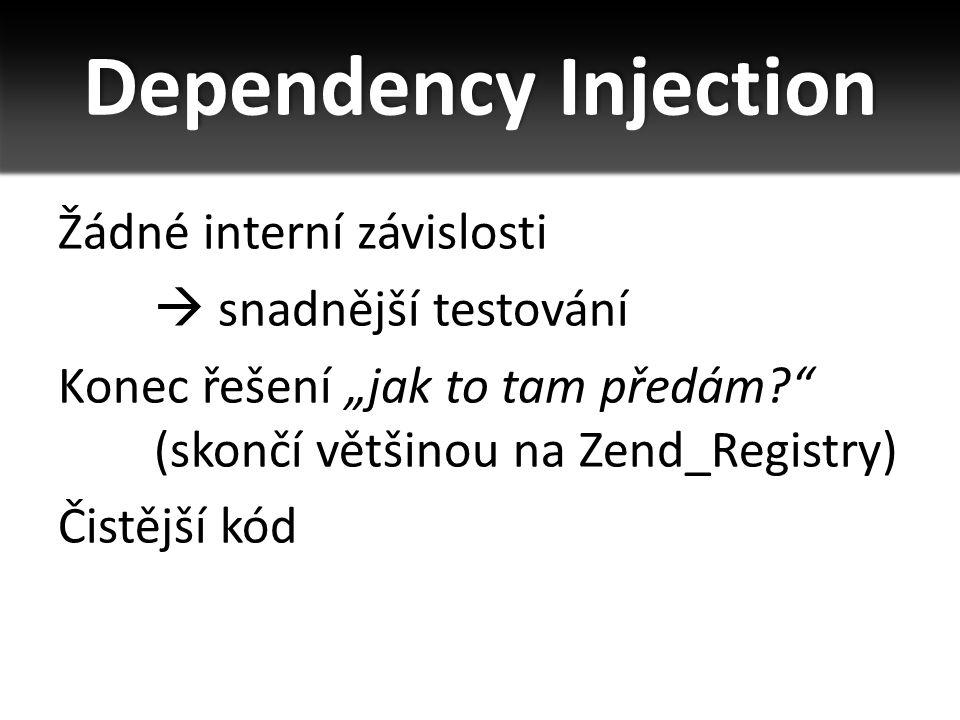 """Dependency Injection Žádné interní závislosti  snadnější testování Konec řešení """"jak to tam předám?"""" (skončí většinou na Zend_Registry) Čistější kód"""