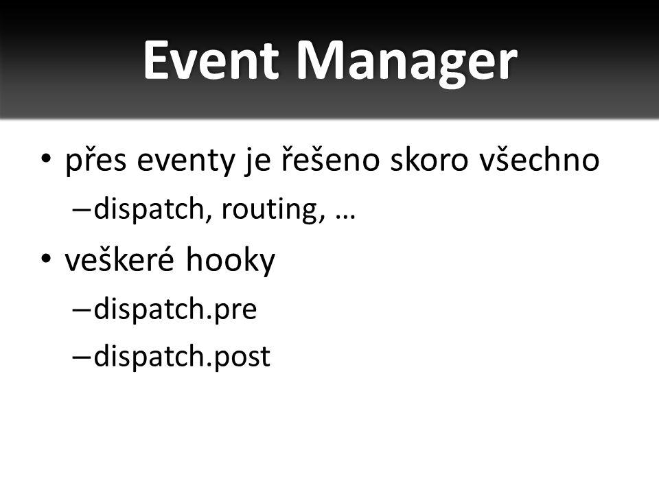 přes eventy je řešeno skoro všechno – dispatch, routing, … veškeré hooky – dispatch.pre – dispatch.post