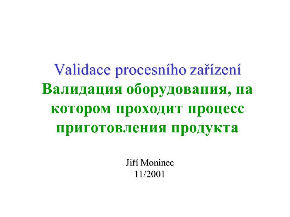 Validace procesního zařízení Validace procesního zařízení Валидация оборудования, на котором проходит процесс приготовления продукта Jiří Moninec 11/2