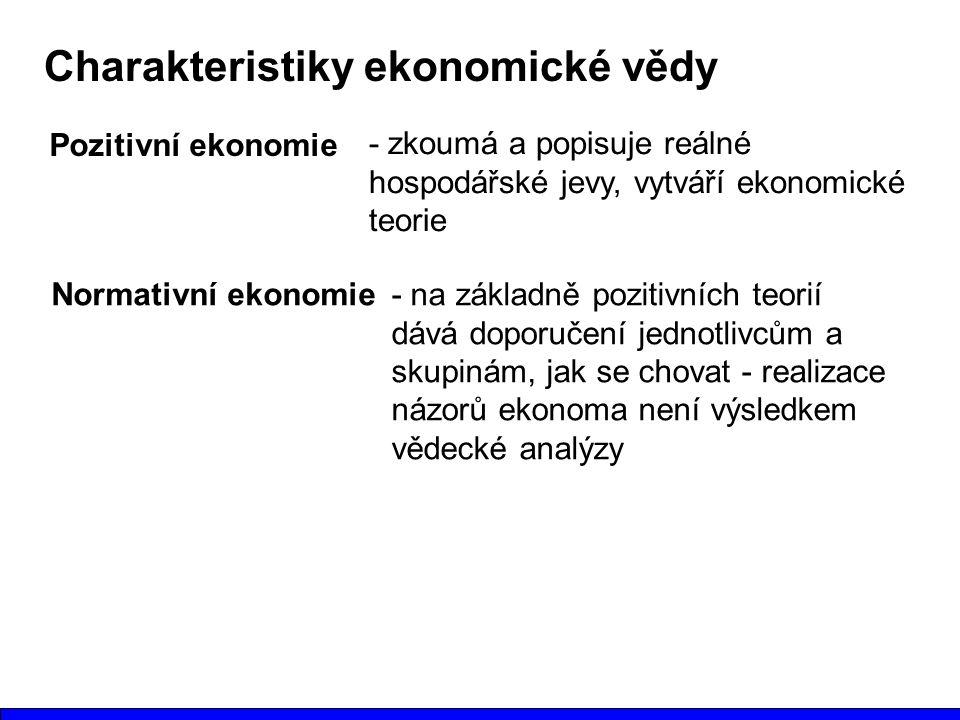 Charakteristiky ekonomické vědy Pozitivní ekonomie - zkoumá a popisuje reálné hospodářské jevy, vytváří ekonomické teorie Normativní ekonomie- na základně pozitivních teorií dává doporučení jednotlivcům a skupinám, jak se chovat - realizace názorů ekonoma není výsledkem vědecké analýzy