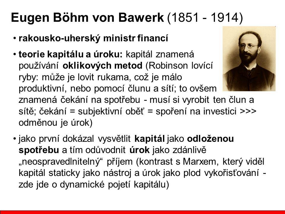 """Eugen Böhm von Bawerk (1851 - 1914) rakousko-uherský ministr financí teorie kapitálu a úroku: kapitál znamená používání oklikových metod (Robinson lovící ryby: může je lovit rukama, což je málo produktivní, nebo pomocí člunu a sítí; to ovšem znamená čekání na spotřebu - musí si vyrobit ten člun a sítě; čekání = subjektivní oběť = spoření na investici >>> odměnou je úrok) jako první dokázal vysvětlit kapitál jako odloženou spotřebu a tím odůvodnit úrok jako zdánlivě """"neospravedlnitelný příjem (kontrast s Marxem, který viděl kapitál staticky jako nástroj a úrok jako plod vykořisťování - zde jde o dynamické pojetí kapitálu)"""