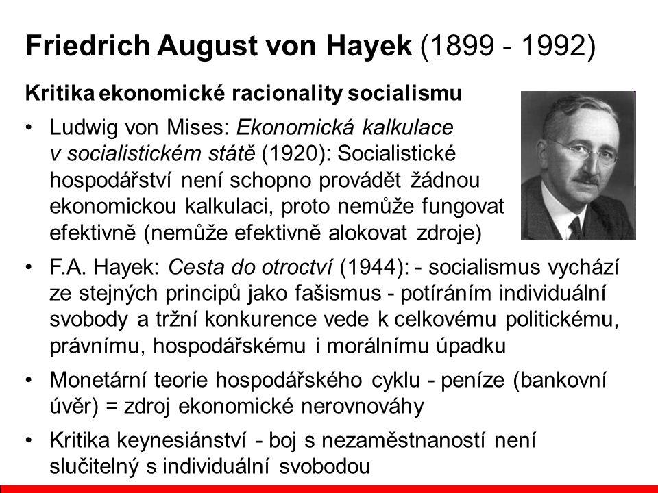 Friedrich August von Hayek (1899 - 1992) Kritika ekonomické racionality socialismu Ludwig von Mises: Ekonomická kalkulace v socialistickém státě (1920): Socialistické hospodářství není schopno provádět žádnou ekonomickou kalkulaci, proto nemůže fungovat efektivně (nemůže efektivně alokovat zdroje) F.A.