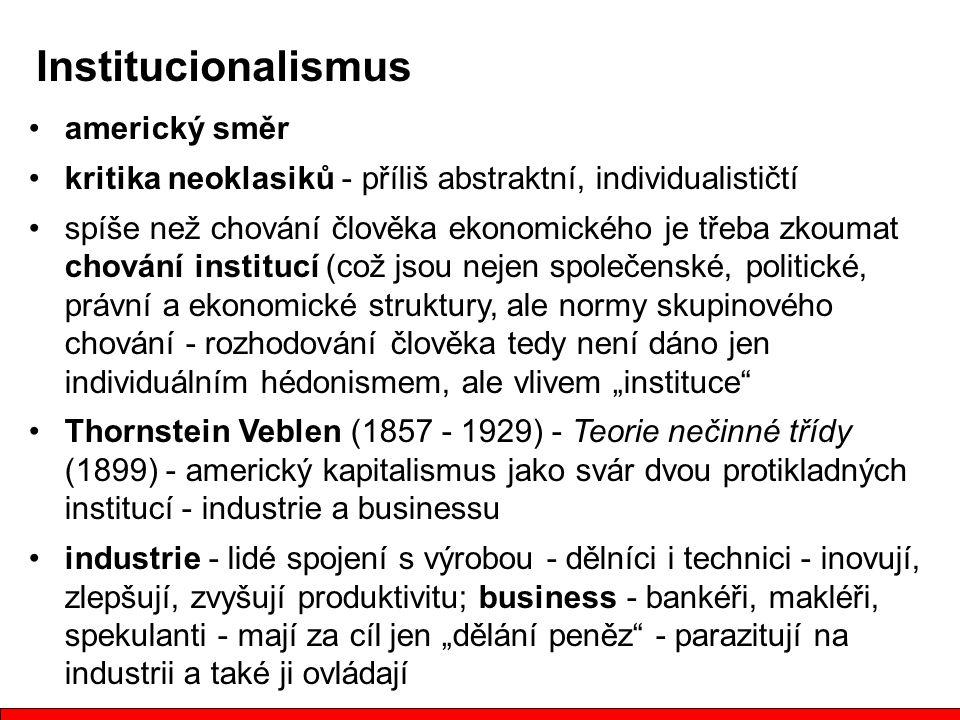 """americký směr kritika neoklasiků - příliš abstraktní, individualističtí spíše než chování člověka ekonomického je třeba zkoumat chování institucí (což jsou nejen společenské, politické, právní a ekonomické struktury, ale normy skupinového chování - rozhodování člověka tedy není dáno jen individuálním hédonismem, ale vlivem """"instituce Thornstein Veblen (1857 - 1929) - Teorie nečinné třídy (1899) - americký kapitalismus jako svár dvou protikladných institucí - industrie a businessu industrie - lidé spojení s výrobou - dělníci i technici - inovují, zlepšují, zvyšují produktivitu; business - bankéři, makléři, spekulanti - mají za cíl jen """"dělání peněz - parazitují na industrii a také ji ovládají Institucionalismus"""