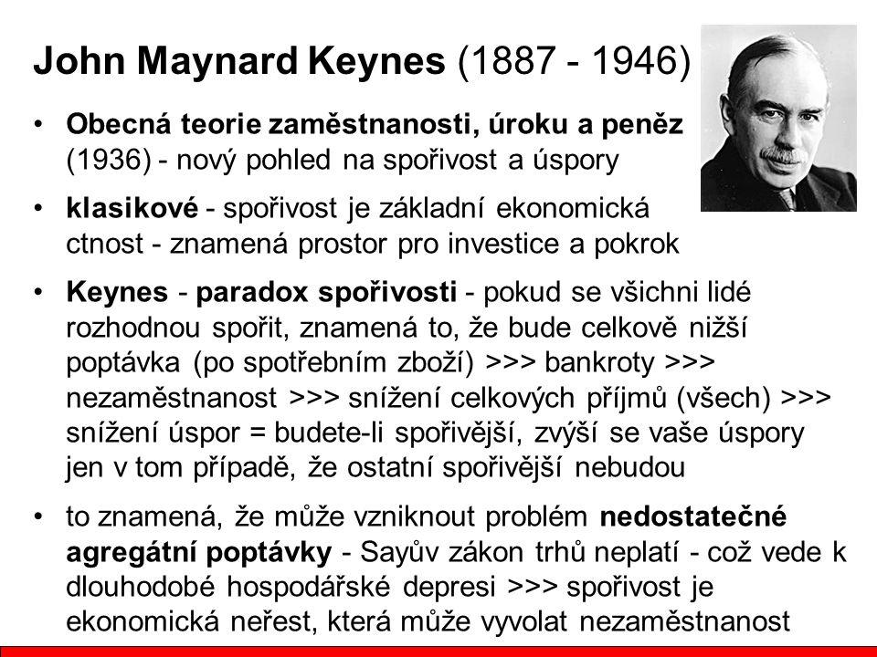 John Maynard Keynes (1887 - 1946) Obecná teorie zaměstnanosti, úroku a peněz (1936) - nový pohled na spořivost a úspory klasikové - spořivost je základní ekonomická ctnost - znamená prostor pro investice a pokrok Keynes - paradox spořivosti - pokud se všichni lidé rozhodnou spořit, znamená to, že bude celkově nižší poptávka (po spotřebním zboží) >>> bankroty >>> nezaměstnanost >>> snížení celkových příjmů (všech) >>> snížení úspor = budete-li spořivější, zvýší se vaše úspory jen v tom případě, že ostatní spořivější nebudou to znamená, že může vzniknout problém nedostatečné agregátní poptávky - Sayův zákon trhů neplatí - což vede k dlouhodobé hospodářské depresi >>> spořivost je ekonomická neřest, která může vyvolat nezaměstnanost