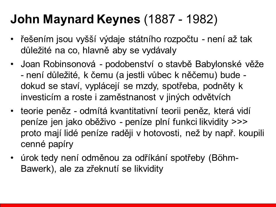 John Maynard Keynes (1887 - 1982) řešením jsou vyšší výdaje státního rozpočtu - není až tak důležité na co, hlavně aby se vydávaly Joan Robinsonová - podobenství o stavbě Babylonské věže - není důležité, k čemu (a jestli vůbec k něčemu) bude - dokud se staví, vyplácejí se mzdy, spotřeba, podněty k investicím a roste i zaměstnanost v jiných odvětvích teorie peněz - odmítá kvantitativní teorii peněz, která vidí peníze jen jako oběživo - peníze plní funkci likvidity >>> proto mají lidé peníze raději v hotovosti, než by např.