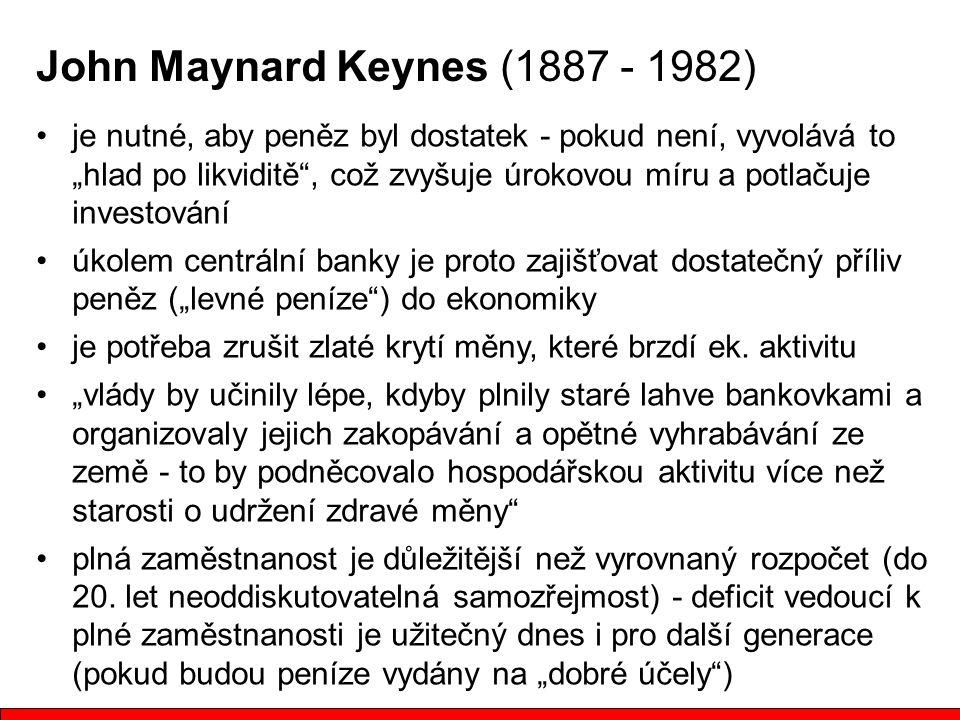 """John Maynard Keynes (1887 - 1982) je nutné, aby peněz byl dostatek - pokud není, vyvolává to """"hlad po likviditě , což zvyšuje úrokovou míru a potlačuje investování úkolem centrální banky je proto zajišťovat dostatečný příliv peněz (""""levné peníze ) do ekonomiky je potřeba zrušit zlaté krytí měny, které brzdí ek."""