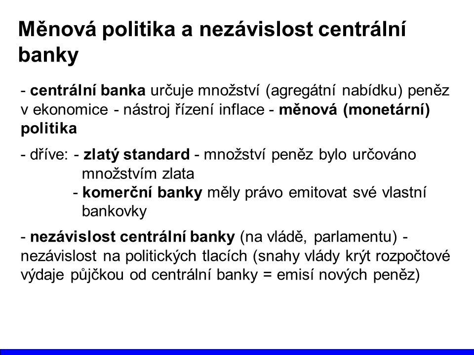 Měnová politika a nezávislost centrální banky - centrální banka určuje množství (agregátní nabídku) peněz v ekonomice - nástroj řízení inflace - měnová (monetární) politika - dříve: - zlatý standard - množství peněz bylo určováno množstvím zlata - komerční banky měly právo emitovat své vlastní bankovky - nezávislost centrální banky (na vládě, parlamentu) - nezávislost na politických tlacích (snahy vlády krýt rozpočtové výdaje půjčkou od centrální banky = emisí nových peněz)